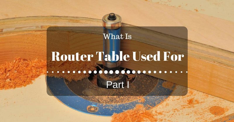Part I What Is A Router Table Used For