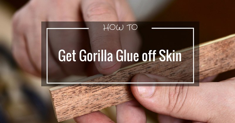 How To Get Gorilla Glue Off Skin - WOODWORKING AND TOOL